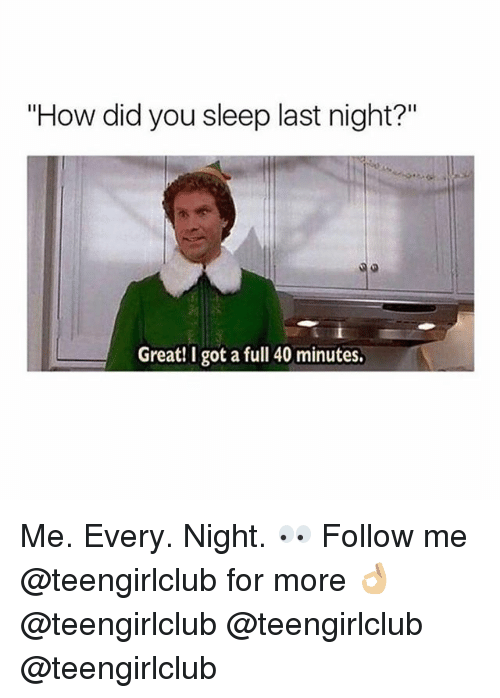 "Girl, Sleep, and How: ""How did you sleep last night?""  Great! I got a full 40 minutes. Me. Every. Night. 👀 Follow me @teengirlclub for more 👌🏼 @teengirlclub @teengirlclub @teengirlclub"
