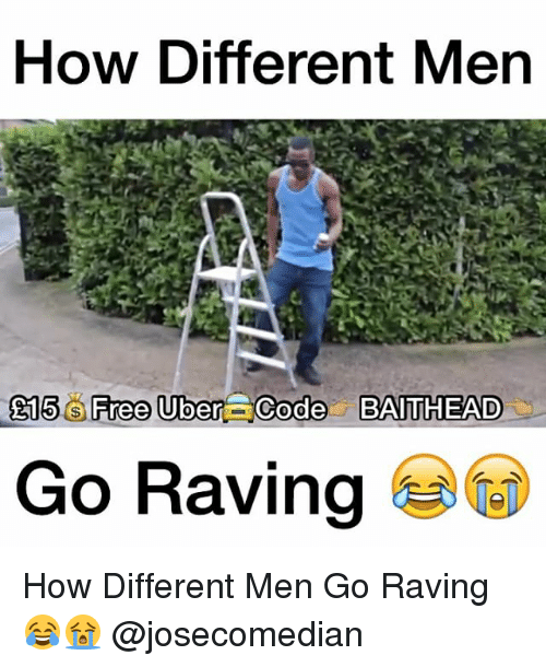 Memes, Rave, and 🤖: How Different Men  E15 Free Uber Code BAITHEAD  Go Raving How Different Men Go Raving 😂😭 @josecomedian
