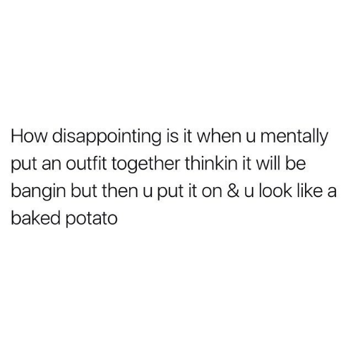 Outfit: How disappointing is it when u mentally  put an outfit together thinkin it will be  bangin but then u put it on & u look like  baked potato