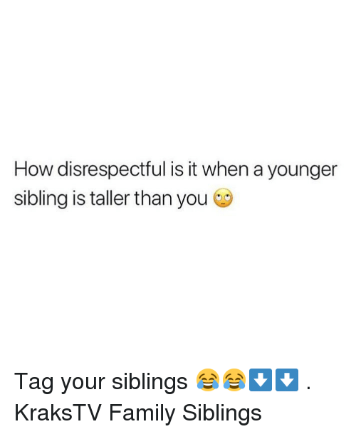Family, Memes, and 🤖: How disrespectful is it when a younger  sibling is taller than you Tag your siblings 😂😂⬇️⬇️ . KraksTV Family Siblings