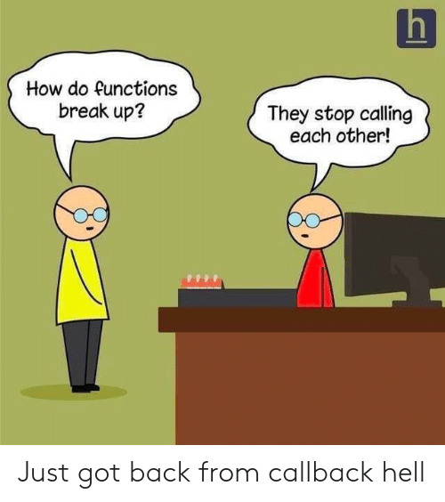Break, Hell, and Back: How do functions  break up?  They stop calling  each other! Just got back from callback hell