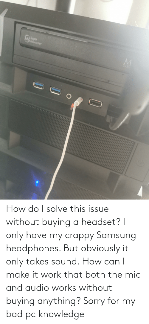 Samsung: How do I solve this issue without buying a headset? I only have my crappy Samsung headphones. But obviously it only takes sound. How can I make it work that both the mic and audio works without buying anything? Sorry for my bad pc knowledge