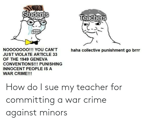 Teacher: How do I sue my teacher for committing a war crime against minors