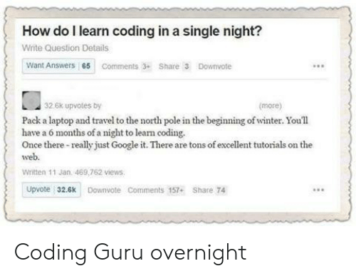 guru: How do l learn coding in a single night?  Write Question Details  Want Answers 65 Comments3 Share 3 Downvote  32.6k upvotes by  (more)  Pack a laptop and travel to the north pole in the beginning of winter. Youll  have a 6 months of a night to learn coding.  Once there-really just Google it. There are tons of excellent tutorials on the  web  Written 11 Jan. 469,762 views  Upvote 32.6k Downvote Comments 157+ Share 74 Coding Guru overnight