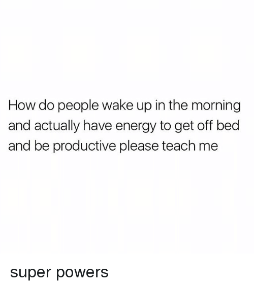 Energy, Girl Memes, and How: How do people wake up in the morning  and actually have energy to get off bed  and be productive please teach me super powers
