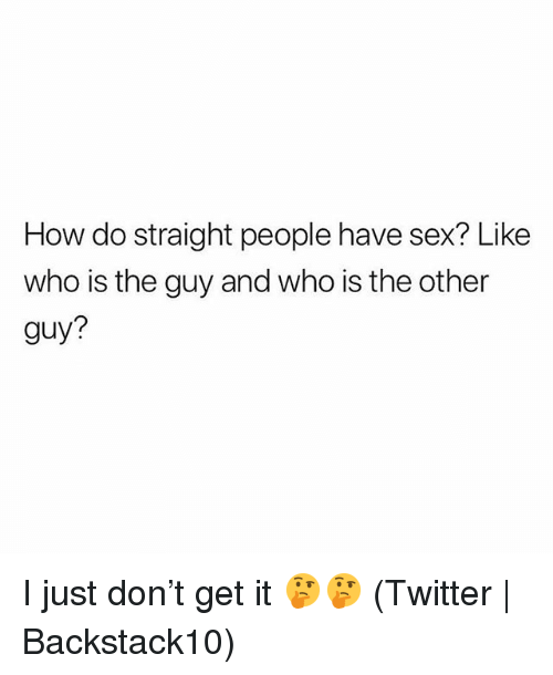 Sex, Twitter, and Grindr: How do straight people have sex? Like  who is the guy and who is the other  guy? I just don't get it 🤔🤔 (Twitter | Backstack10)