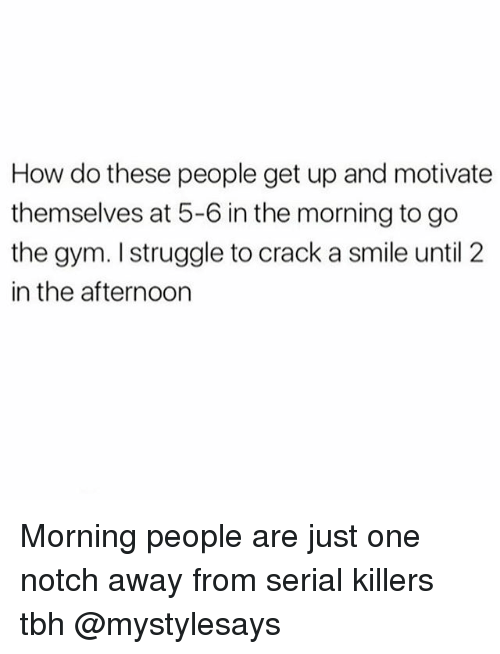Gym, Struggle, and Tbh: How do these people get up and motivate  themselves at 5-6 in the morning to go  the gym. struggle to crack a smile until 2  in the afternoon Morning people are just one notch away from serial killers tbh @mystylesays