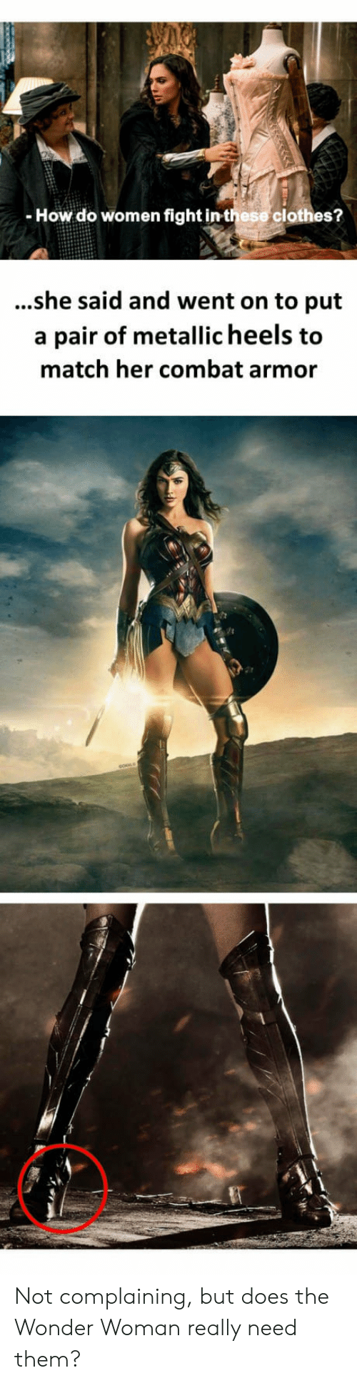 Clothes, Match, and Women: - How do women fight in these clothes?  ...she said and went on to put  a pair of metallic heels to  match her combat armor Not complaining, but does the Wonder Woman really need them?