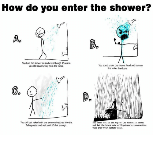 Chill, Dank, and Fall: How do you enter the shower?  Aa  You turn the shower on and even though it's warm  You stand under the shower head and turn on  you still cower away from the water.  the water hardcore  You chill out naked with one arm outstretched into the  You stand out to the top of Las Noches in bankai  falling water and wait until its hot enough.  and lot the black rain of Unquiorra's rossurection  wash away your earthy sins.