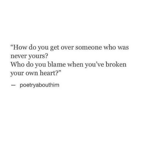 "Heart, Never, and How: ""How do you get over someone who was  never yours?  Who do you blame when you've broken  your own heart?""  poetryabouthim"