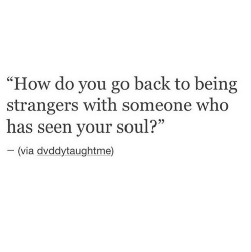 """Back, How, and Who: """"How do you go back to being  strangers with someone who  has seen your soul?""""  95  (via dvddytaughtme)"""