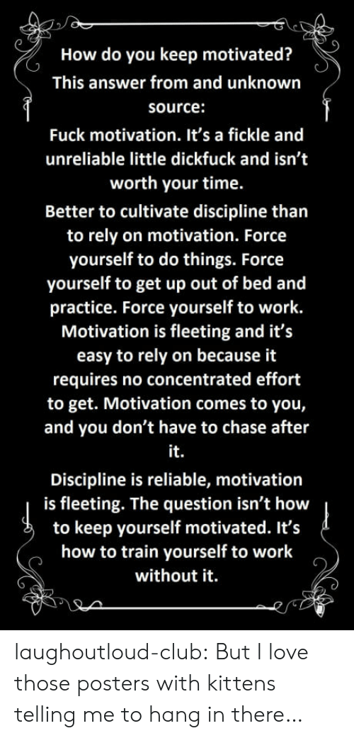cultivate: How do you keep motivated?  This answer from and unknown  source:  Fuck motivation. It's a fickle and  unreliable little dickfuck and isn't  worth your time.  Better to cultivate discipline than  to rely on motivation. Force  yourself to do things. Force  yourself to get up out of bed and  practice. Force yourself to work.  Motivation is fleeting and it's  easy to rely on because it  requires no concentrated effort  to get. Motivation comes to you,  and you don't have to chase after  it.  Discipline is reliable, motivation  is fleeting. The question isn't how  to keep yourself motivated. It's  how to train yourself to work  without it. laughoutloud-club:  But I love those posters with kittens telling me to hang in there…