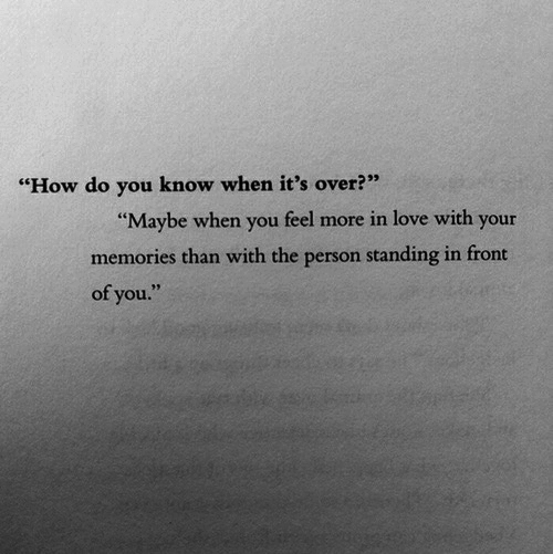 """Fron: """"How do you know when it's over?""""  Maybe when you feel more in love with your  memories than with the person standing in fron  of you"""