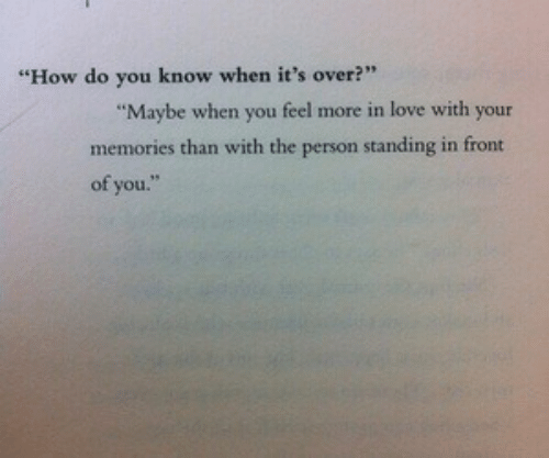 "Know When: ""How do you know when it's over?""  Maybe when you feel more in love with your  memories than with the person standing in front  of you."