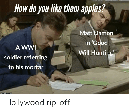 Matt Damon, Hunting, and History: How do you like them apples?  Matt Damon  in Gdod  A WWI  Will Hunting  soldier referring  to his mortar  imgflip.com Hollywood rip-off