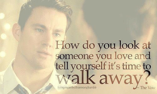 The Vow: How do you look at  someone you love and  tell yourself it's time to  walk away?  liNngimpefectharmony tumblr  The Vow