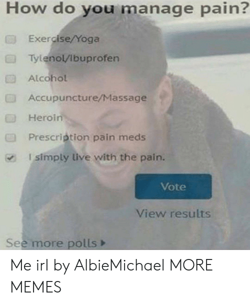Dank, Heroin, and Massage: How do you manage pain?  Exe cise/Yoga  Tylenol/Ibuprofen  Alcohol  Accupuncture/Massage  Heroin  Prescrietion pain meds  I simply live with the pain.  Vote  View results  See more polls> Me irl by AlbieMichael MORE MEMES