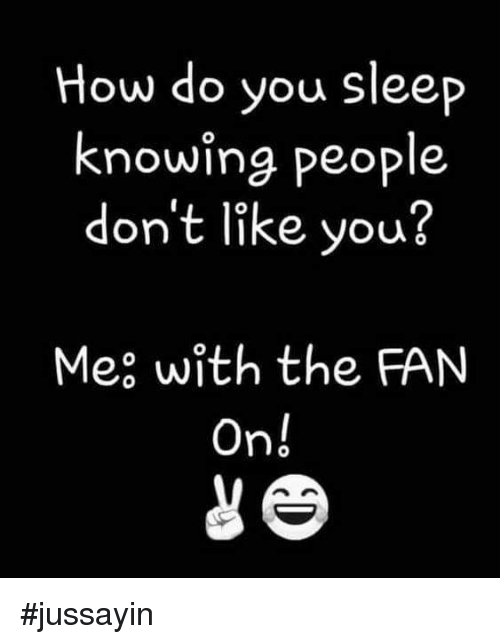 Dank, Sleep, and 🤖: How do you sleep  knowing people  don't like you?  Mee with the FAN  On! #jussayin