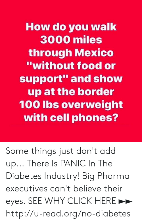 "Click, Food, and Memes: How do you walk  3000 miles  through Mexico  ""without food or  support and show  up at the border  100 lbs overweight  with cell phones? Some things just don't add up...  There Is PANIC In The Diabetes Industry! Big Pharma executives can't believe their eyes. SEE WHY CLICK HERE ►► http://u-read.org/no-diabetes"
