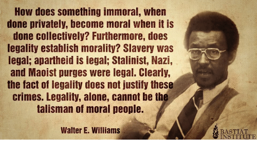 moral: How does something immoral, when  done privately, become moral when it is  done collectively? Furthermore, does  legality establish morality? Slavery was  legal; apartheid is legal; Stalinist, Nazi,  and Maoist purges were legal. Clearly,  the fact of legality does not justify these  crimes. Legality, alone, cannot be the  talisman of moral people.  Walter E. Williams  BASTIAT  INSTITUTE