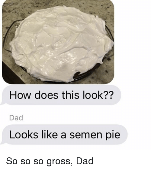 Look Dad: How does this look??  Dad  Looks like a semen pie So so so gross, Dad