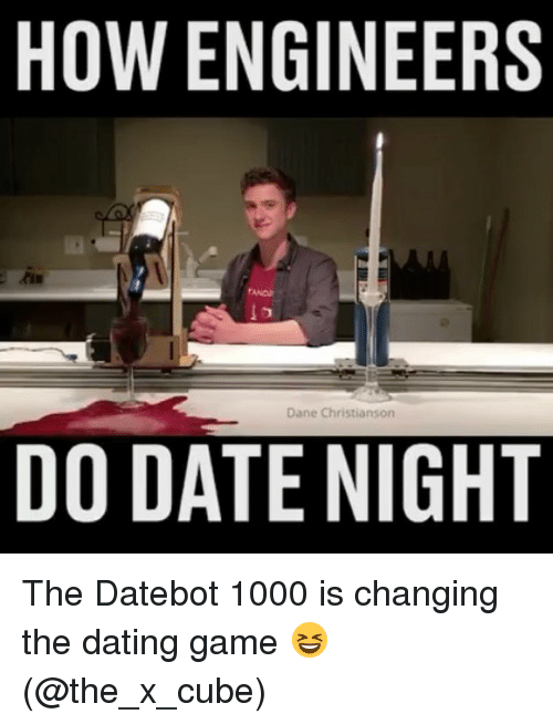 Dating, Memes, and Date: HOW ENGINEERS  Dane Christianson  DO DATE NIGHT The Datebot 1000 is changing the dating game 😆 (@the_x_cube)