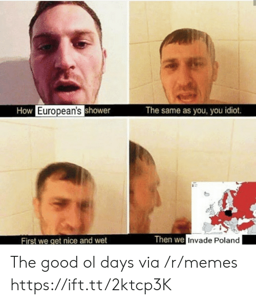 you idiot: How European'sshower  The same as you, you idiot.  Then we Invade Poland  First we get nice and wet The good ol days via /r/memes https://ift.tt/2ktcp3K