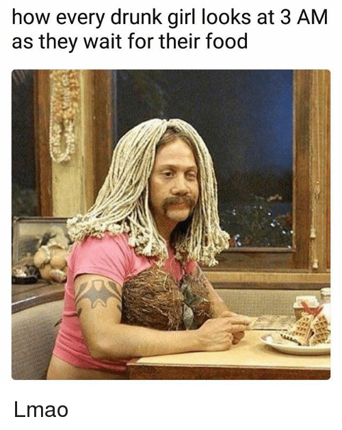 Drunks Girls: how every drunk girl looks at 3 AM  as they wait for their food Lmao