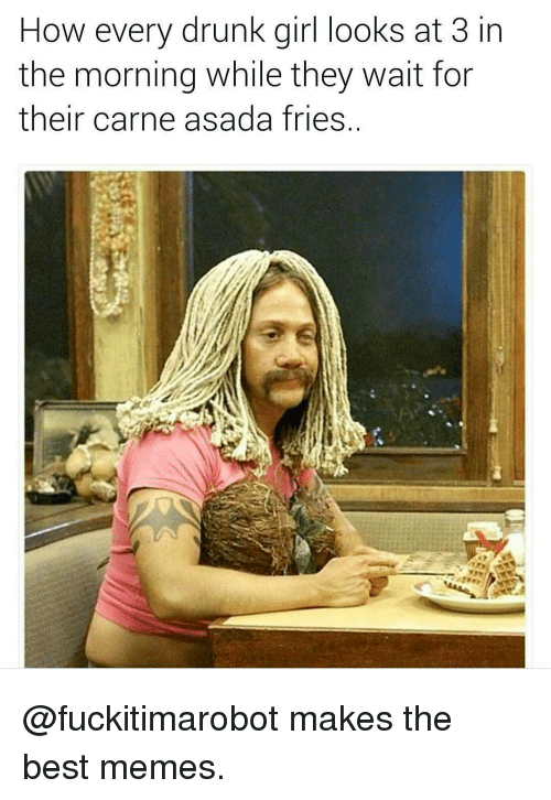 Drunks Girls: How every drunk girl looks at 3  in  the morning while they wait for  their carne asada fries @fuckitimarobot makes the best memes.
