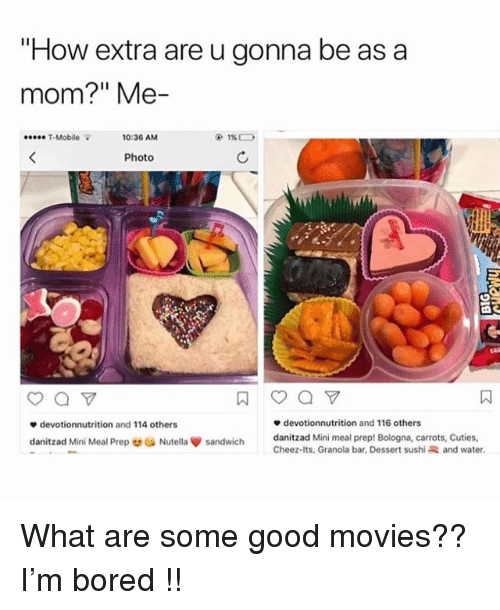 "Bored, Mini-Me, and Movies: ""How extra are u gonna be as a  mom?"" Me-  T-Mobile  10:36 AM  Photo  devotionnutrition and 114 others  danitzad Mini Me  devotionnutrition and 116 others  danitzad Mini meal prep! Bologna, carrots, Cuties,  Cheez-its. Granola bar, Dessert sushi and water.  ai Prep ou Nutella ψ sandwich What are some good movies?? I'm bored !!"