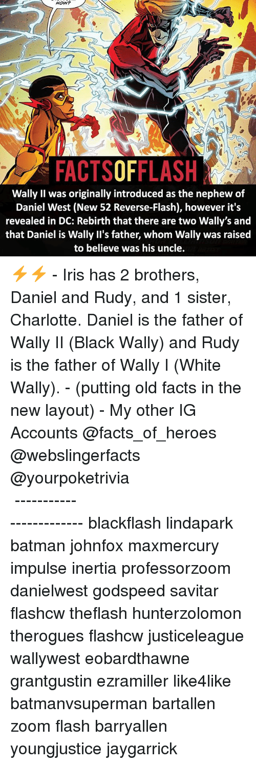 Savitar: HOW?  FACTSOFFLASH  Wally Il was originally introduced as the nephew of  Daniel West (New 52 Reverse-Flash), however it's  revealed in DC: Rebirth that there are two Wally's and  that Daniel is Wally II's father, whom Wally was raised  to believe was his uncle ⚡️⚡️ - Iris has 2 brothers, Daniel and Rudy, and 1 sister, Charlotte. Daniel is the father of Wally II (Black Wally) and Rudy is the father of Wally I (White Wally). - (putting old facts in the new layout) - My other IG Accounts @facts_of_heroes @webslingerfacts @yourpoketrivia ⠀⠀⠀⠀⠀⠀⠀⠀⠀⠀⠀⠀⠀⠀⠀⠀⠀⠀⠀⠀⠀⠀⠀⠀⠀⠀⠀⠀⠀⠀⠀⠀⠀⠀ ⠀⠀------------------------ blackflash lindapark batman johnfox maxmercury impulse inertia professorzoom danielwest godspeed savitar flashcw theflash hunterzolomon therogues flashcw justiceleague wallywest eobardthawne grantgustin ezramiller like4like batmanvsuperman bartallen zoom flash barryallen youngjustice jaygarrick