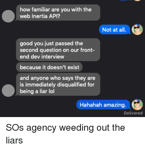 inertia: how familiar  web Inertia API?  are you with the  Not at all  good you just passed the  second question on our front-  end dev interview  because it doesn't exist  and anyone who says they are  is immediately disqualified for  being a liar lol  Hahahah amazing  Delivered SOs agency weeding out the liars