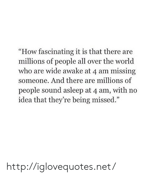 """missing someone: """"How fascinating it is that there are  millions of people all over the world  who are wide awake at 4 am missing  someone. And there are millions of  people sound asleep at 4 am, with no  idea that they're being missed."""" http://iglovequotes.net/"""