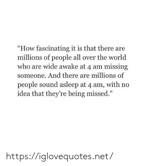 "Millions: ""How fascinating it is that there are  millions of people all over the world  who are wide awake at 4 am missing  someone. And there are millions of  people sound asleep at 4 am, with no  idea that they're being missed."" https://iglovequotes.net/"