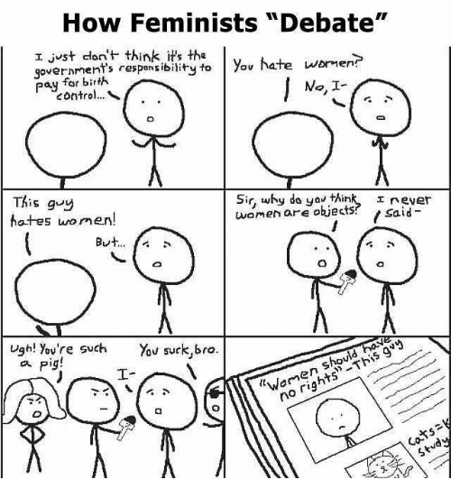 """You Sucks: How Feminists """"Debate""""  I just don't think it's the  hate wormer?  government's to you pay for bir  No. I  This guy  Sir, why do you think, I rever  women are objects  said  hot-es men  But  Ugh! You're such You suck,bro.  Pig!  rig"""