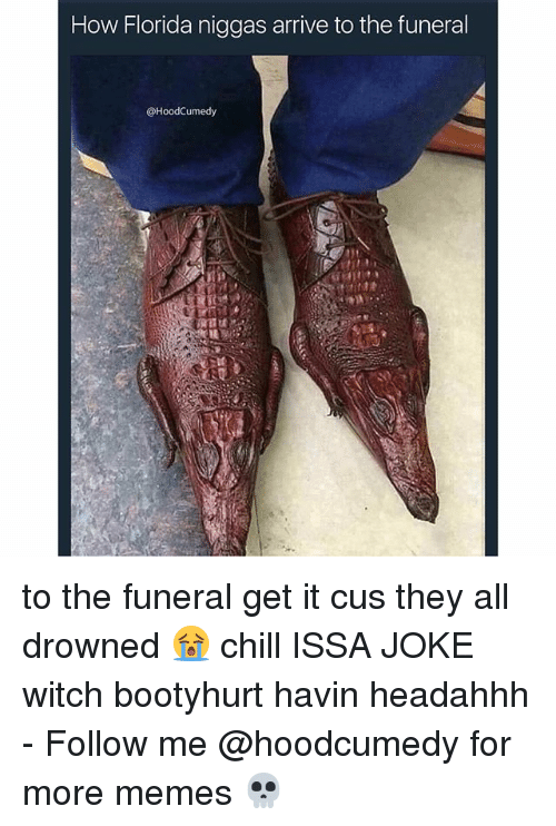 Chill, Memes, and Florida: How Florida niggas arrive to the funeral  @HoodCumedy to the funeral get it cus they all drowned 😭 chill ISSA JOKE witch bootyhurt havin headahhh - Follow me @hoodcumedy for more memes 💀