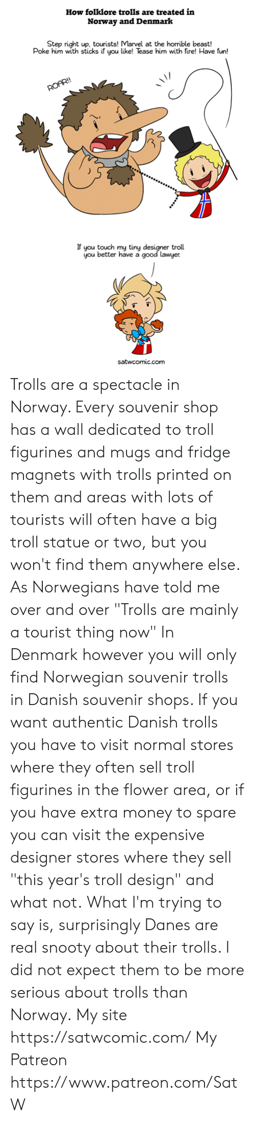 "mugs: How folklore trolls are treated in  Norway and Denmark  Step right up, tourists! Marvel at the horrible beast!  Poke him with sticks if you like! Tease him with fire! Have fun!  If you touch my tinyd  you better have a  troll  good lawyer  satwcomic.com Trolls are a spectacle in Norway. Every souvenir shop has a wall dedicated to troll figurines and mugs and fridge magnets with trolls printed on them and areas with lots of tourists will often have a big troll statue or two, but you won't find them anywhere else. As Norwegians have told me over and over ""Trolls are mainly a tourist thing now""  In Denmark however you will only find Norwegian souvenir trolls in Danish souvenir shops. If you want authentic Danish trolls you have to visit normal stores where they often sell troll figurines in the flower area, or if you have extra money to spare you can visit the expensive designer stores where they sell ""this year's troll design"" and what not.  What I'm trying to say is, surprisingly Danes are real snooty about their trolls. I did not expect them to be more serious about trolls than Norway.  My site https://satwcomic.com/ My Patreon https://www.patreon.com/SatW"