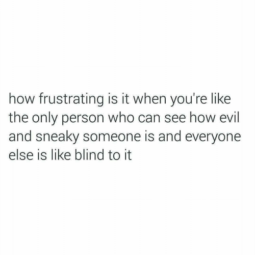 frustrating: how frustrating is it when you're like  the only person who can see how evil  and sneaky someone is and everyone  else is like blind to it