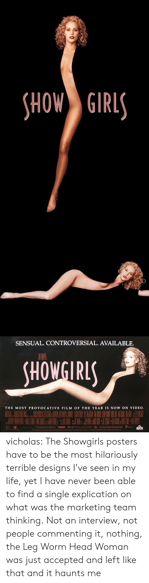 Head, Life, and Tumblr: HOW GIRL   SENSUAL. CONTROVERSIAL. AVAILABLE.  HOWGIRL  THE MOST PROVOCATIVE FILM OF THE YEAR IS NOW ON VIDEO vicholas:  The Showgirls posters have to be the most hilariously terrible designs I've seen in my life, yet I have never been able to find a single explication on what was the marketing team thinking. Not an interview, not people commenting it, nothing, the Leg Worm Head Woman was just accepted and left like that and it haunts me