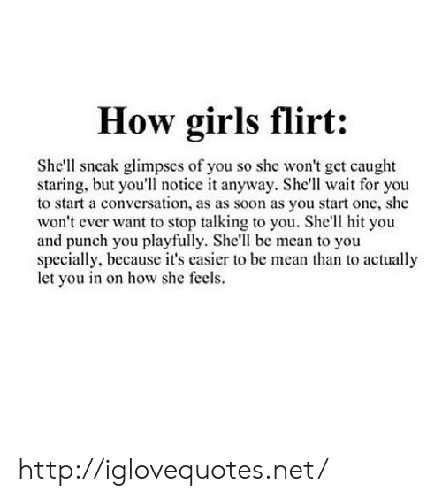 Girls, Soon..., and Http: How girls flirt:  She'll sncak glimpses of you so she won't get caught  staring, but you'll notice it anyway. She'll wait for you  to start a conversation, as as soon as you start one, she  won't ever want to stop talking to you. She'll hit you  and punch you playfully. She'll be mean to you  specially, because it's casier to be mean than to actually  let you in on how she feels. http://iglovequotes.net/