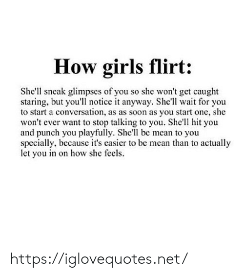 Girls, Soon..., and Mean: How girls flirt:  She'll sneak glimpscs of you so she won't get caught  staring, but you'll notice it anyway. She'll wait for you  to start a conversation, as as soon as you start one, she  won't ever want to stop talking to you. She'l hit you  and punch you playfully. She'll be mean to you  specially, because it's easier to be mean than to actually  let you in on how she feels. https://iglovequotes.net/