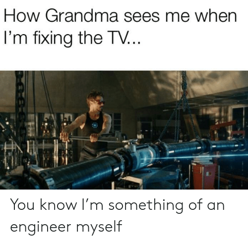 Sees Me: How Grandma sees me when  I'm fixing the TV... You know I'm something of an engineer myself