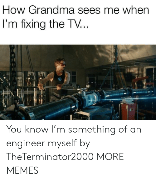Sees Me: How Grandma sees me when  I'm fixing the TV... You know I'm something of an engineer myself by TheTerminator2000 MORE MEMES
