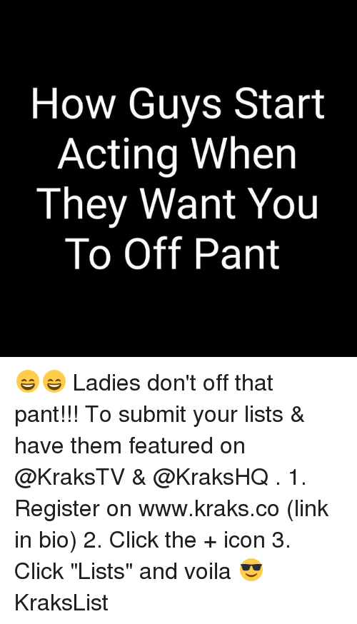 """linked in: How Guys Start  Acting When  They Want You  To Off Pant 😄😄 Ladies don't off that pant!!! To submit your lists & have them featured on @KraksTV & @KraksHQ . 1. Register on www.kraks.co (link in bio) 2. Click the + icon 3. Click """"Lists"""" and voila 😎 KraksList"""