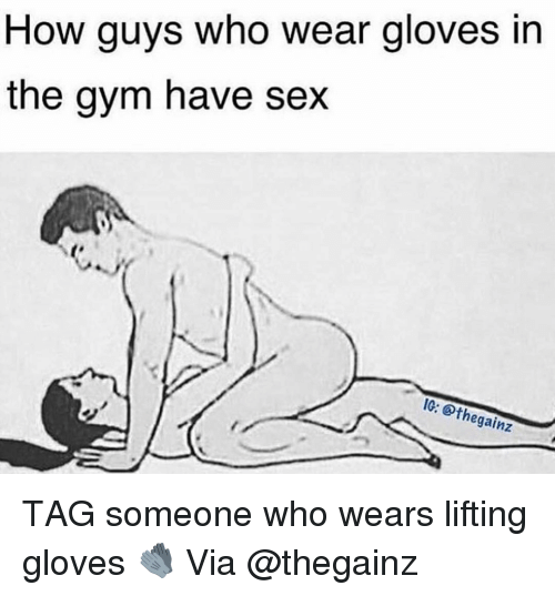 Gym, Sex, and Tag Someone: How guys who wear gloves in  the gym have sex  IG: thegainz TAG someone who wears lifting gloves 🧤 Via @thegainz