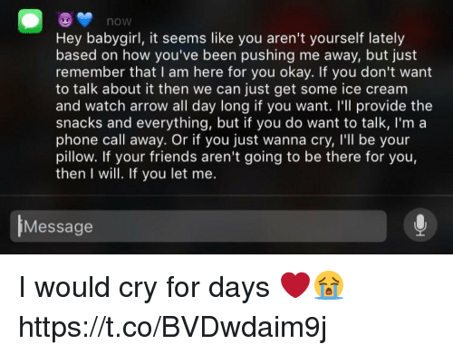 Juste: hOW  Hey babygirl, it seems like you aren't yourself lately  based on how you've been pushing me away, but just  remember that I am here for you okay. If you don't want  to talk about it then we can just get some ice cream  and watch arrow all day long if you want. I'll provide the  snacks and everything, but if you do want to talk, I'm a  phone call away. Or if you just wanna cry, I'll be your  pillow. If your friends aren't going to be there for you,  then I will. If you let me.  Message I would cry for days ❤️😭 https://t.co/BVDwdaim9j