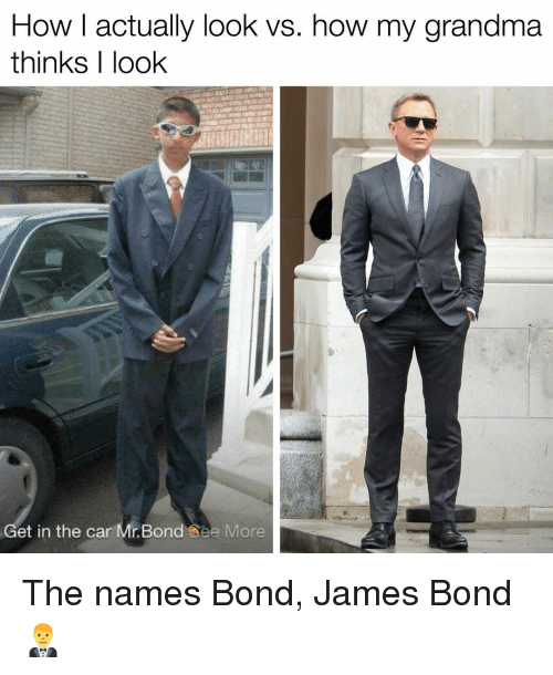 bond james bond: How I actually look vs. how my grandma  thinks I look  Get in the car Mr. Bond See More The names Bond, James Bond 🤵