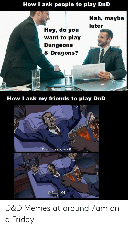 do you want to: How I ask people to play DnD  Nah, maybe  later  Hey, do you  want to play  Dungeons  & Dragons?  How I ask my friends to play DnD  Read, nigga, read!  [YELLING]  No D&D Memes at around 7am on a Friday