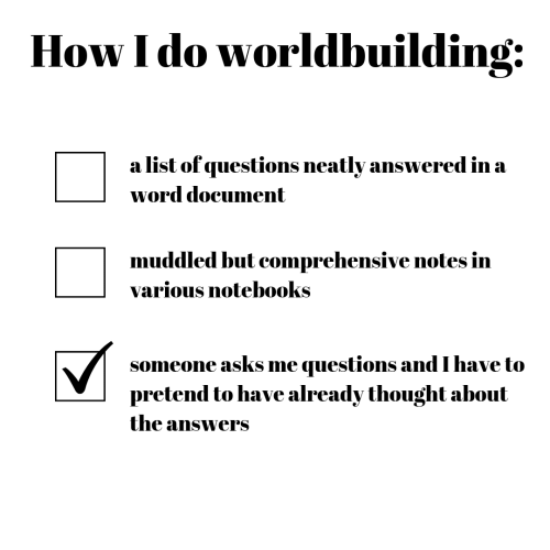 Word, Thought, and Asks: How I do worldbuilding:  a list of questions neatly answered in a  word document  muddled but comprehensive notes in  various notebooks  someone asks me questions and I have to  pretend to have already thought about  the answers