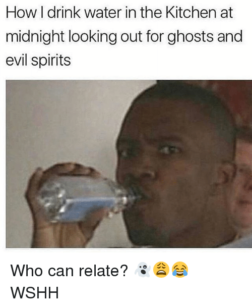 Memes, Wshh, and Water: How I drink water in the Kitchen at  midnight looking out for ghosts and  evil spirits Who can relate? 👻😩😂 WSHH
